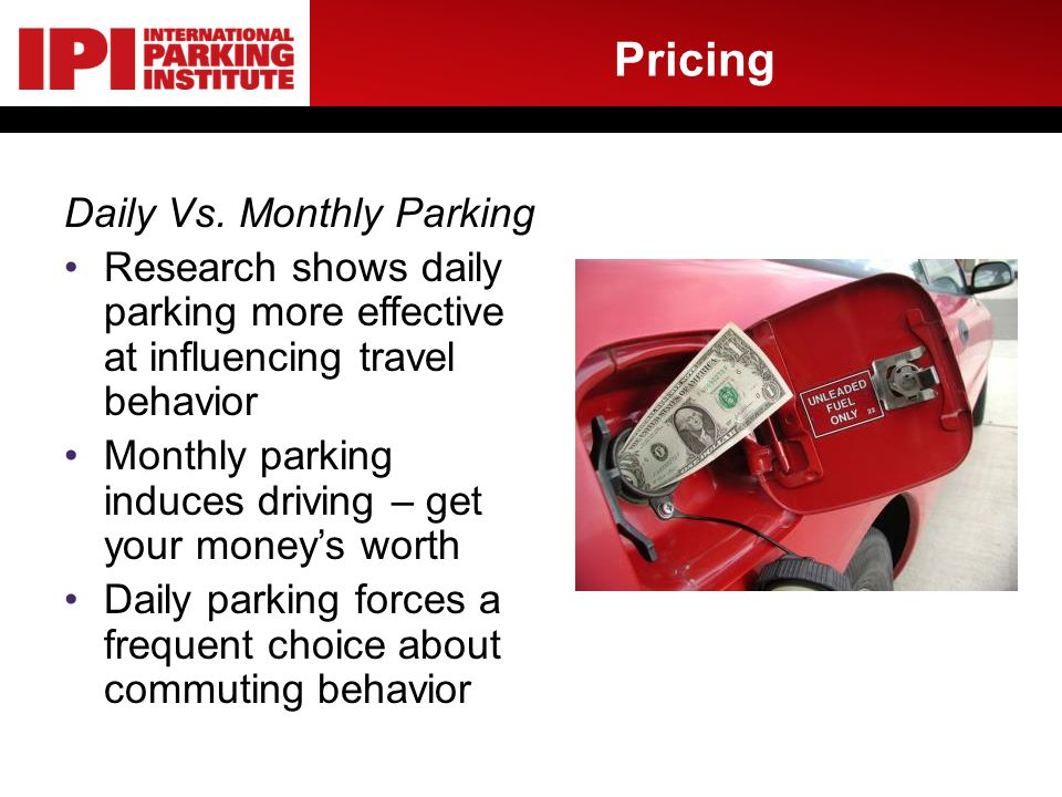 Pricing Daily Vs. Monthly Parking Research shows daily parking more effective at influencing travel behavior Monthly parking induces driving – get you