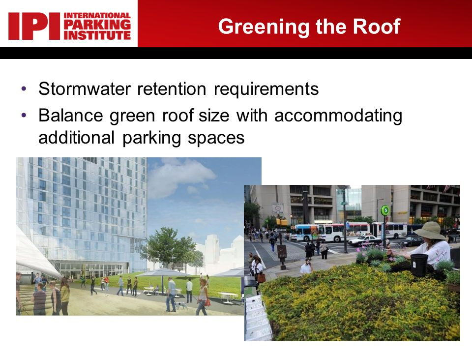 Greening the Roof Stormwater retention requirements Balance green roof size with accommodating additional parking spaces