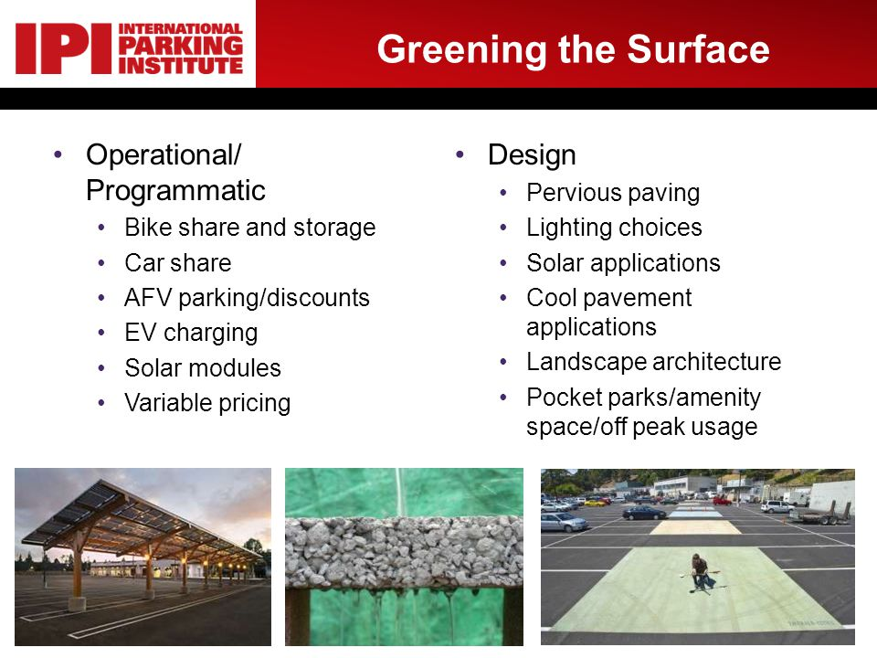 Greening the Surface Operational/ Programmatic Bike share and storage Car share AFV parking/discounts EV charging Solar modules Variable pricing Design Pervious paving Lighting choices Solar applications Cool pavement applications Landscape architecture Pocket parks/amenity space/off peak usage