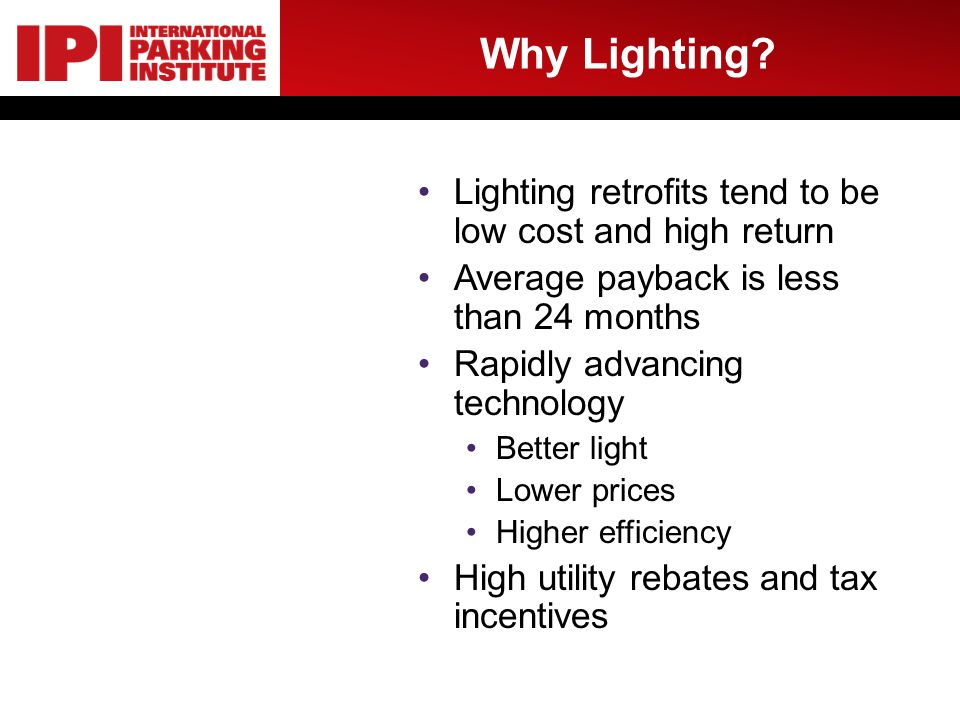 Why Lighting? Lighting retrofits tend to be low cost and high return Average payback is less than 24 months Rapidly advancing technology Better light