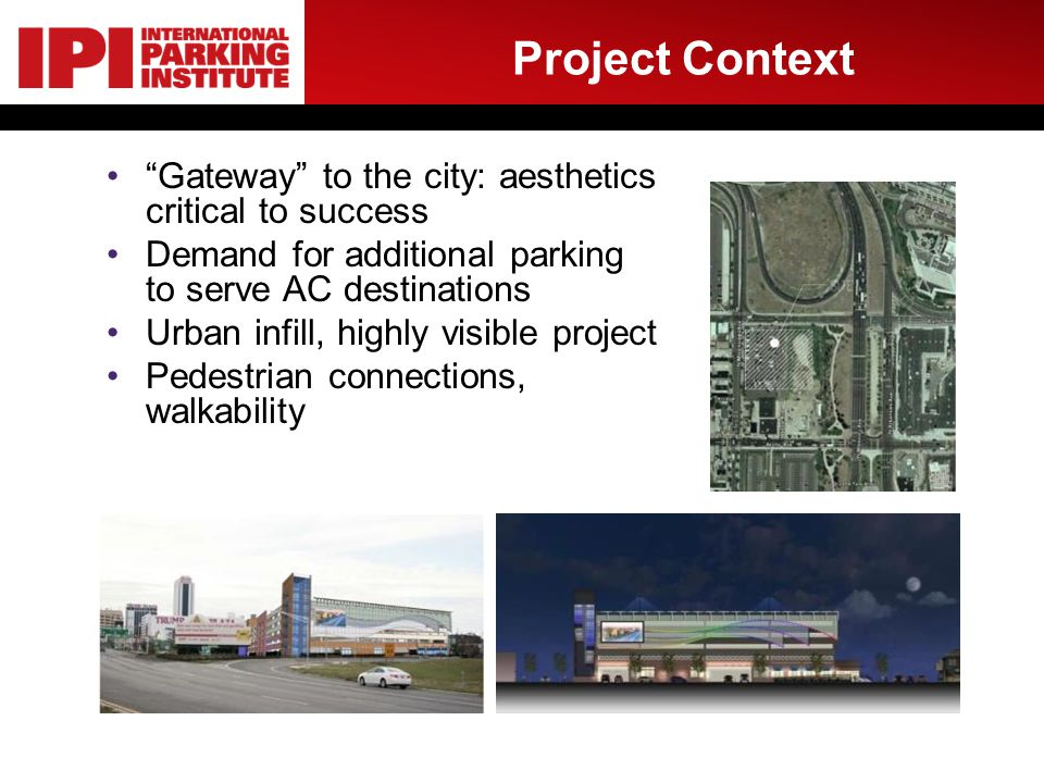 Project Context Gateway to the city: aesthetics critical to success Demand for additional parking to serve AC destinations Urban infill, highly visibl
