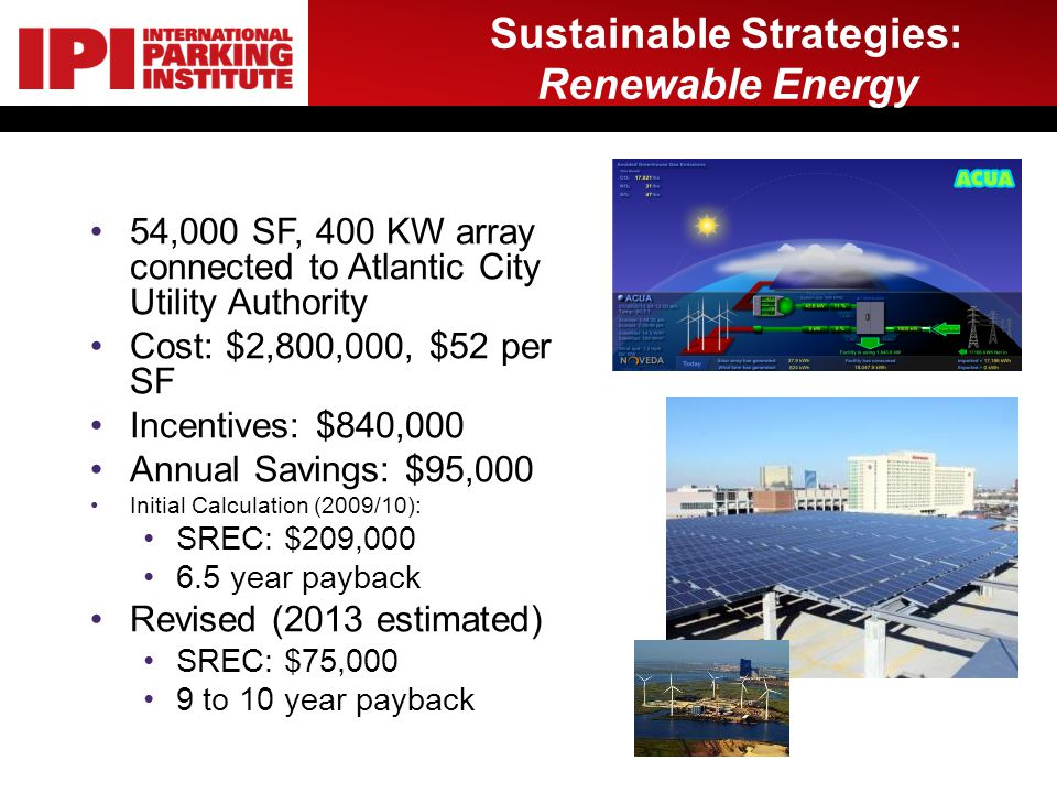 Sustainable Strategies: Renewable Energy 54,000 SF, 400 KW array connected to Atlantic City Utility Authority Cost: $2,800,000, $52 per SF Incentives: $840,000 Annual Savings: $95,000 Initial Calculation (2009/10): SREC: $209,000 6.5 year payback Revised (2013 estimated) SREC: $75,000 9 to 10 year payback