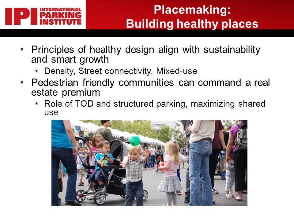 Placemaking: Building healthy places Principles of healthy design align with sustainability and smart growth Density, Street connectivity, Mixed-use Pedestrian friendly communities can command a real estate premium Role of TOD and structured parking, maximizing shared use