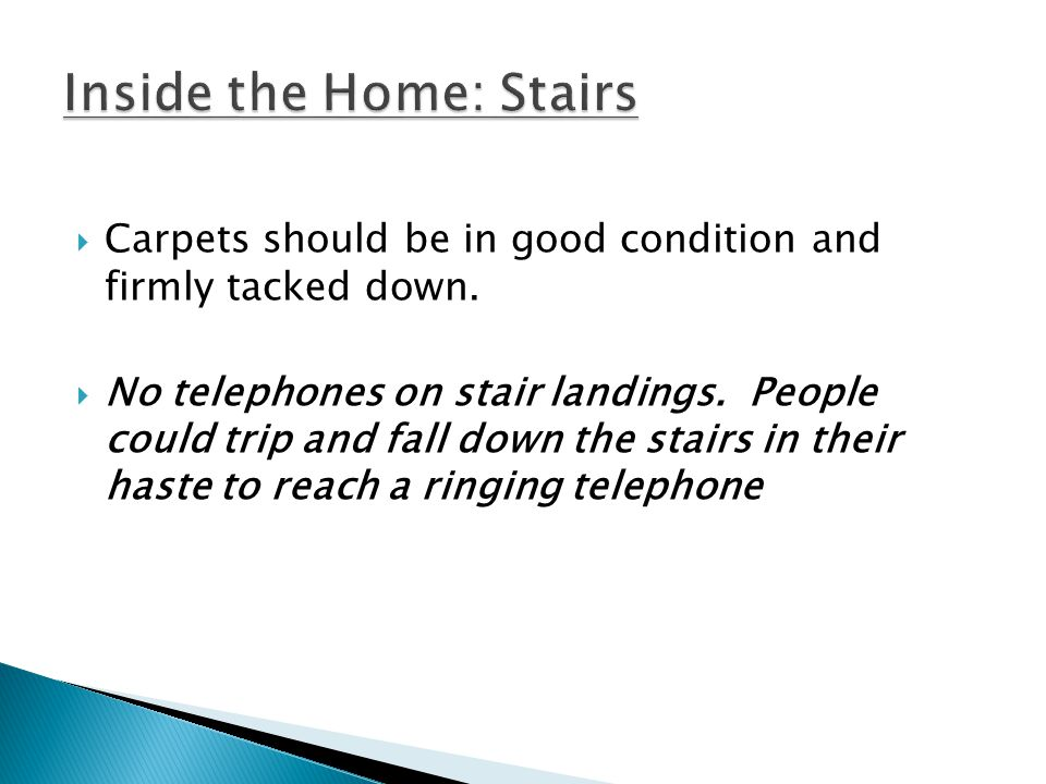 Carpets should be in good condition and firmly tacked down. No telephones on stair landings. People could trip and fall down the stairs in their haste
