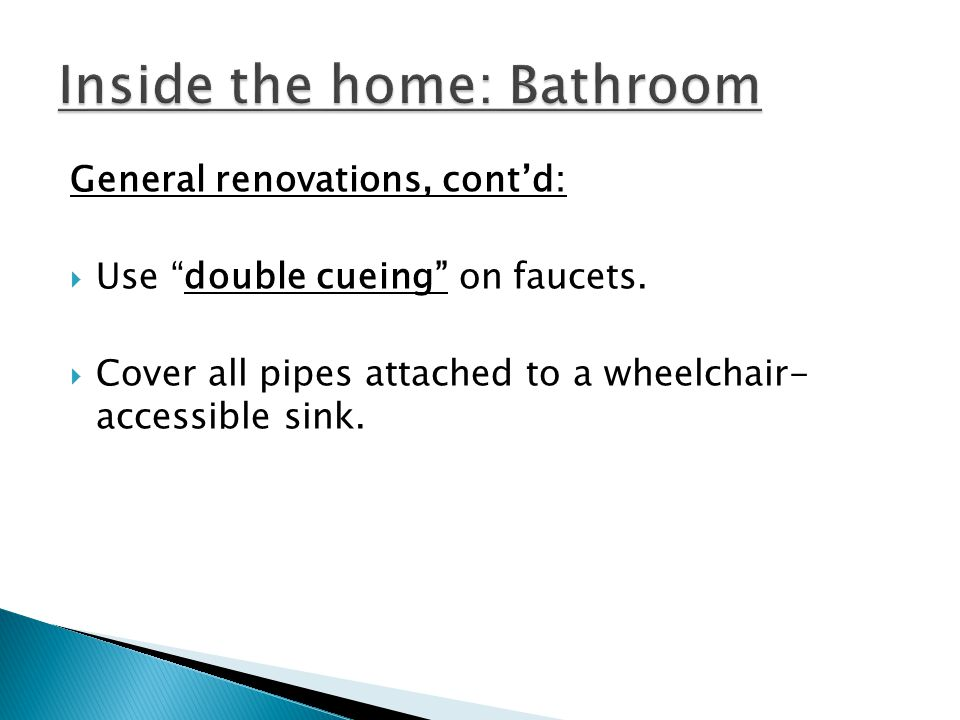 General renovations, contd: Use double cueing on faucets. Cover all pipes attached to a wheelchair- accessible sink.