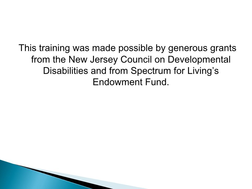 This training was made possible by generous grants from the New Jersey Council on Developmental Disabilities and from Spectrum for Livings Endowment F