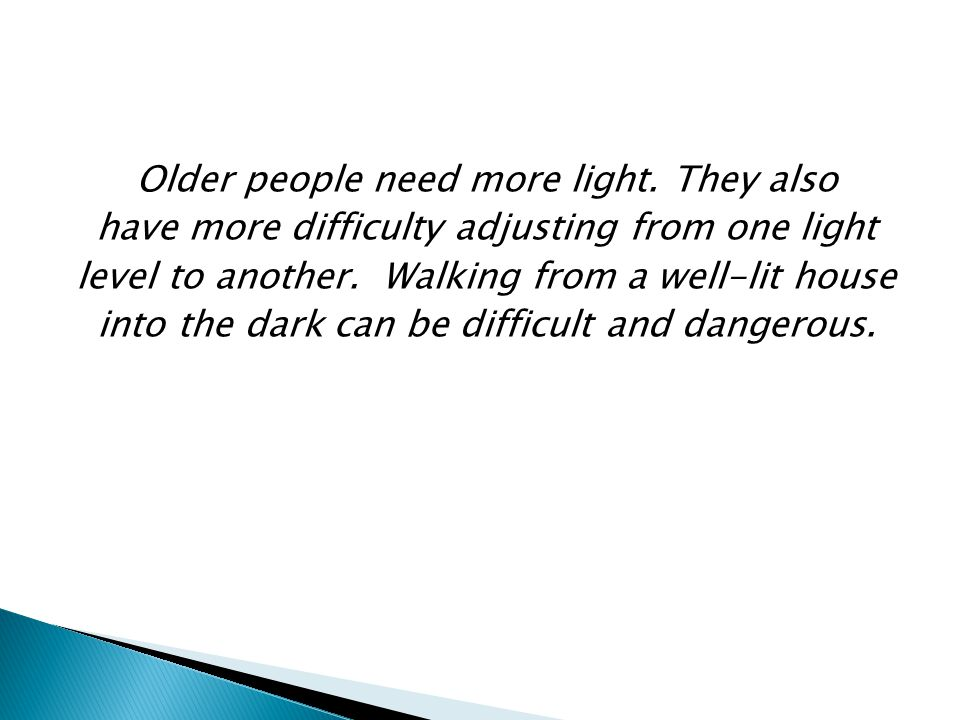 Older people need more light. They also have more difficulty adjusting from one light level to another. Walking from a well-lit house into the dark ca