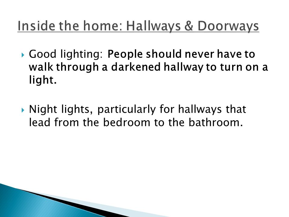 Good lighting: People should never have to walk through a darkened hallway to turn on a light. Night lights, particularly for hallways that lead from
