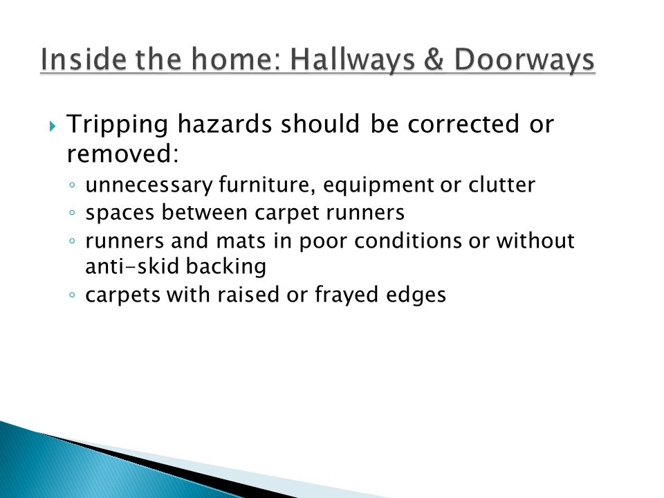 Tripping hazards should be corrected or removed: unnecessary furniture, equipment or clutter spaces between carpet runners runners and mats in poor conditions or without anti-skid backing carpets with raised or frayed edges