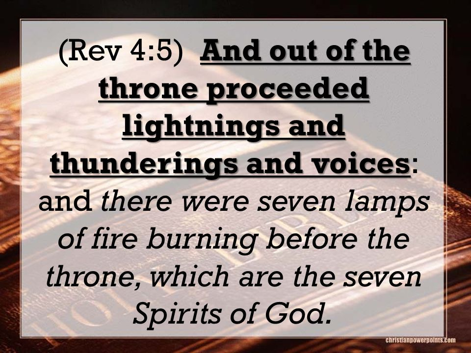 And out of the throne proceeded lightnings and thunderings and voices (Rev 4:5) And out of the throne proceeded lightnings and thunderings and voices: and there were seven lamps of fire burning before the throne, which are the seven Spirits of God.