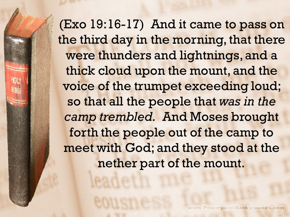 (Exo 19:16-17) And it came to pass on the third day in the morning, that there were thunders and lightnings, and a thick cloud upon the mount, and the voice of the trumpet exceeding loud; so that all the people that was in the camp trembled.