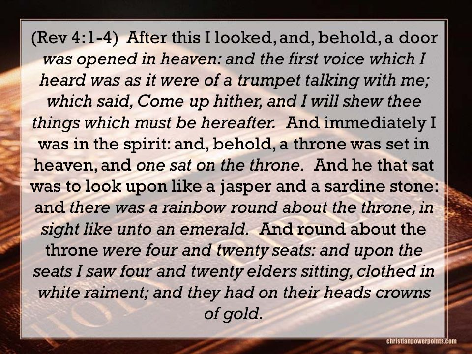 (Rev 4:1-4) After this I looked, and, behold, a door was opened in heaven: and the first voice which I heard was as it were of a trumpet talking with me; which said, Come up hither, and I will shew thee things which must be hereafter.