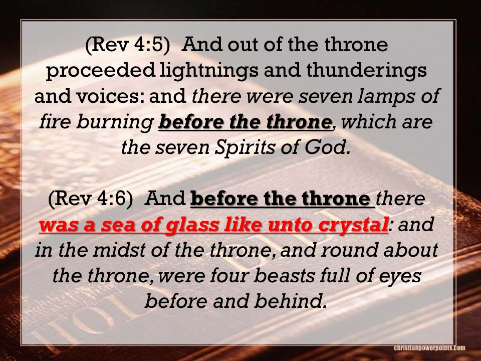 before the throne (Rev 4:5) And out of the throne proceeded lightnings and thunderings and voices: and there were seven lamps of fire burning before the throne, which are the seven Spirits of God.