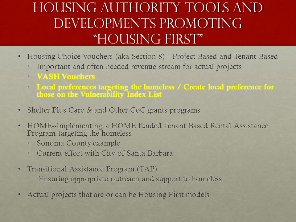 Housing Authority Tools and Developments Promoting Housing First Housing Choice Vouchers (aka Section 8) – Project Based and Tenant BasedHousing Choice Vouchers (aka Section 8) – Project Based and Tenant Based Important and often needed revenue stream for actual projectsImportant and often needed revenue stream for actual projects VASH Vouchers VASH Vouchers Local preferences targeting the homeless / Create local preference for those on the Vulnerability Index List Local preferences targeting the homeless / Create local preference for those on the Vulnerability Index List Shelter Plus Care & and Other CoC grants programsShelter Plus Care & and Other CoC grants programs HOME--Implementing a HOME funded Tenant Based Rental Assistance Program targeting the homelessHOME--Implementing a HOME funded Tenant Based Rental Assistance Program targeting the homeless Sonoma County exampleSonoma County example Current effort with City of Santa BarbaraCurrent effort with City of Santa Barbara Transitional Assistance Program (TAP)Transitional Assistance Program (TAP) Ensuring appropriate outreach and support to homeless Ensuring appropriate outreach and support to homeless Actual projects that are or can be Housing First modelsActual projects that are or can be Housing First models