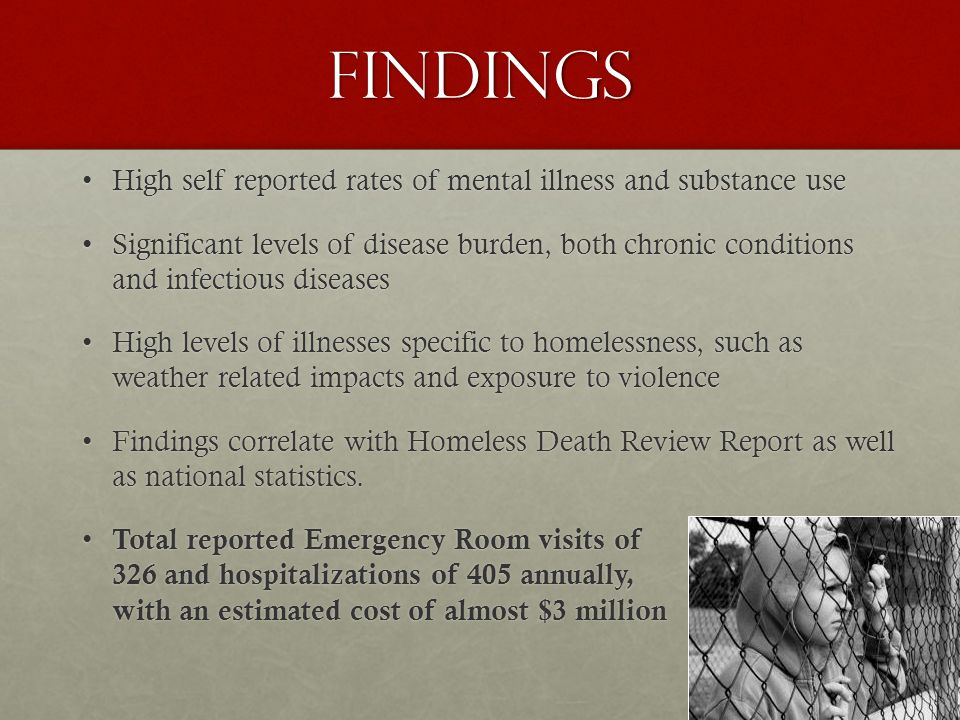 32 Findings High self reported rates of mental illness and substance useHigh self reported rates of mental illness and substance use Significant levels of disease burden, both chronic conditions and infectious diseasesSignificant levels of disease burden, both chronic conditions and infectious diseases High levels of illnesses specific to homelessness, such as weather related impacts and exposure to violenceHigh levels of illnesses specific to homelessness, such as weather related impacts and exposure to violence Findings correlate with Homeless Death Review Report as well as national statistics.Findings correlate with Homeless Death Review Report as well as national statistics.