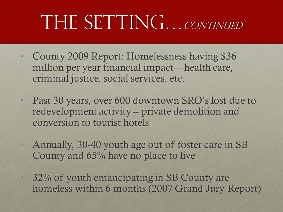 The setting… continued County 2009 Report: Homelessness having $36 million per year financial impacthealth care, criminal justice, social services, etc.