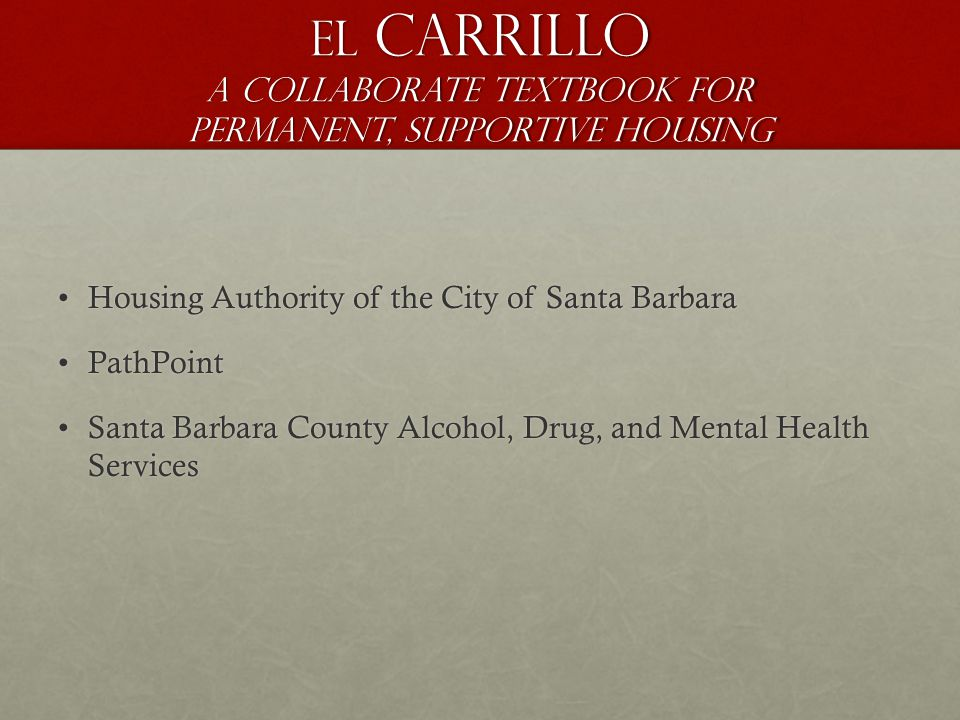 El Carrillo A Collaborate Textbook for Permanent, Supportive Housing Housing Authority of the City of Santa BarbaraHousing Authority of the City of Santa Barbara PathPointPathPoint Santa Barbara County Alcohol, Drug, and Mental Health ServicesSanta Barbara County Alcohol, Drug, and Mental Health Services
