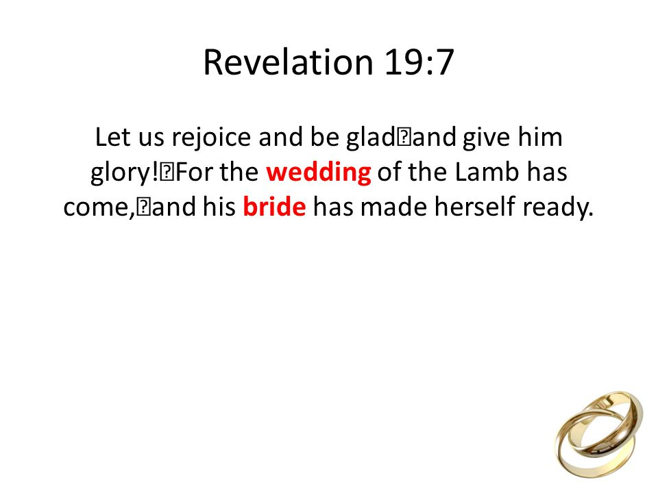 Revelation 19:7 Let us rejoice and be glad and give him glory.