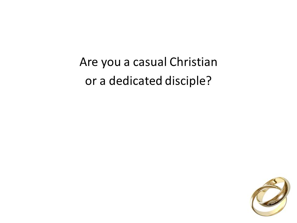 Are you a casual Christian or a dedicated disciple