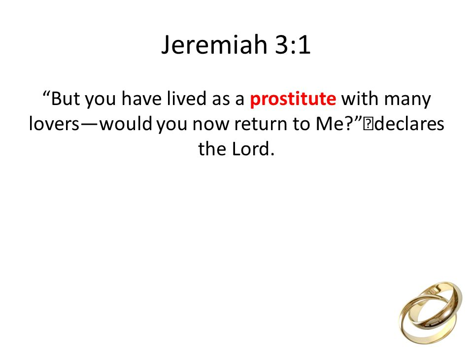 Jeremiah 3:1 But you have lived as a prostitute with many loverswould you now return to Me.