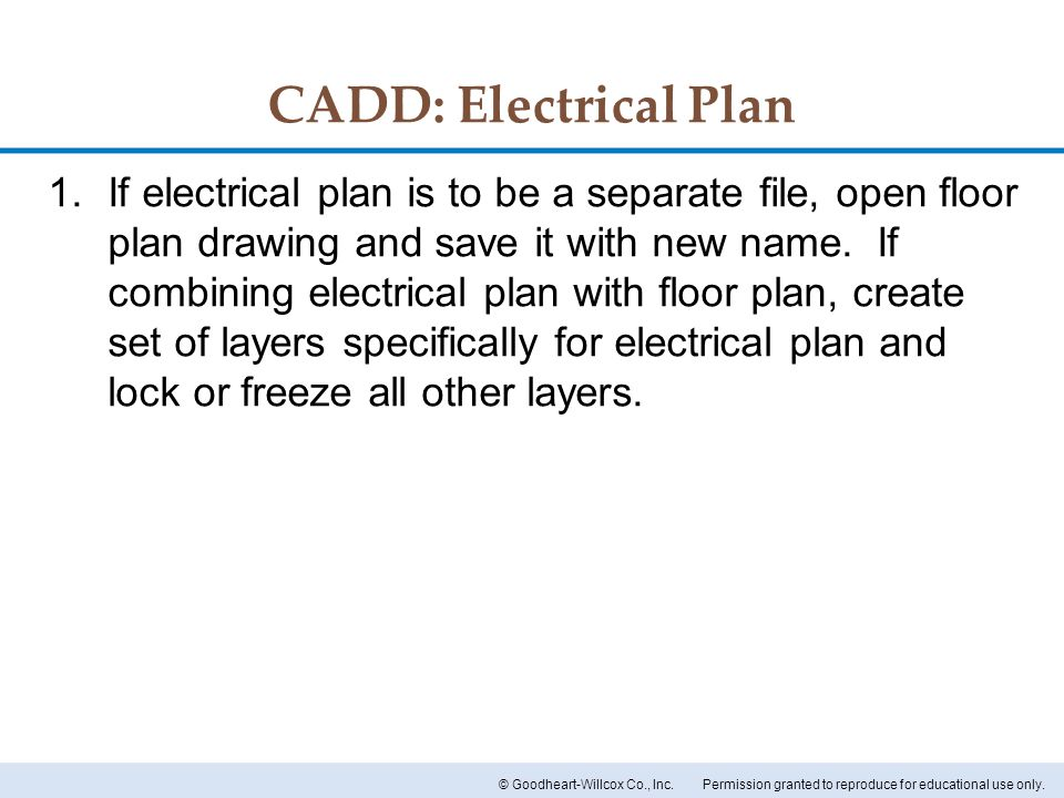 Permission granted to reproduce for educational use only.© Goodheart-Willcox Co., Inc. CADD: Electrical Plan 1.If electrical plan is to be a separate
