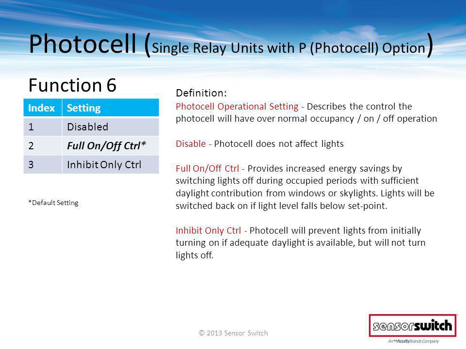 Photocell ( Single Relay Units with P (Photocell) Option ) Function 6 IndexSetting 1Disabled 2Full On/Off Ctrl* 3Inhibit Only Ctrl Definition: Photocell Operational Setting - Describes the control the photocell will have over normal occupancy / on / off operation Disable - Photocell does not affect lights Full On/Off Ctrl - Provides increased energy savings by switching lights off during occupied periods with sufficient daylight contribution from windows or skylights.