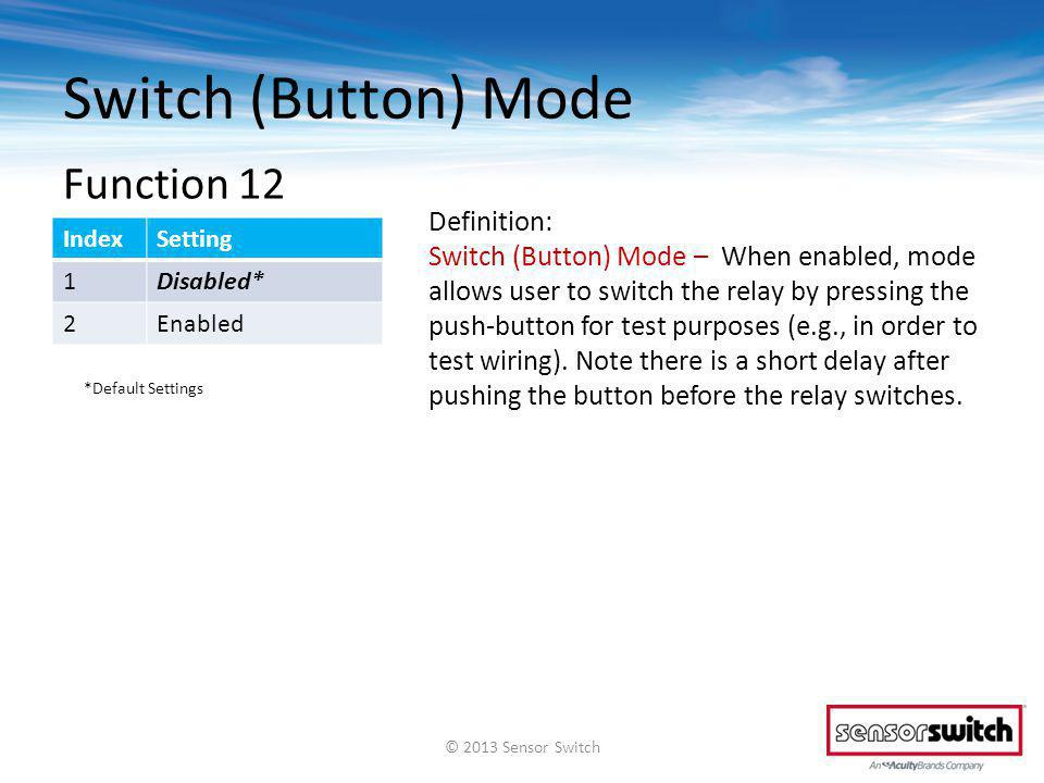 Switch (Button) Mode IndexSetting 1Disabled* 2Enabled Definition: Switch (Button) Mode – When enabled, mode allows user to switch the relay by pressing the push-button for test purposes (e.g., in order to test wiring).
