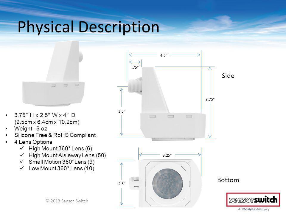 Physical Description 3.75 H x 2.5 W x 4 D (9.5cm x 6.4cm x 10.2cm) Weight - 6 oz Silicone Free & RoHS Compliant 4 Lens Options High Mount 360° Lens (6) High Mount Aisleway Lens (50) Small Motion 360°Lens (9) Low Mount 360° Lens (10) © 2013 Sensor Switch Bottom Side 2.5 3.25 3.0.75 4.0 3.75