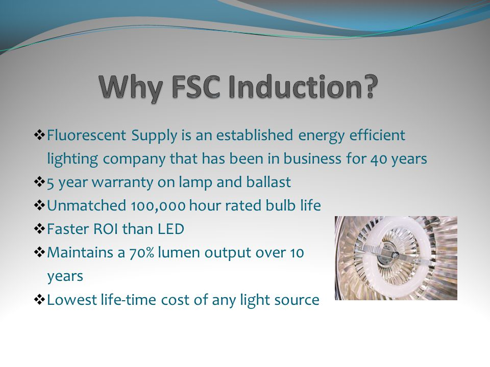 Fluorescent Supply is an established energy efficient lighting company that has been in business for 40 years 5 year warranty on lamp and ballast Unmatched 100,000 hour rated bulb life Faster ROI than LED Maintains a 70% lumen output over 10 years Lowest life-time cost of any light source