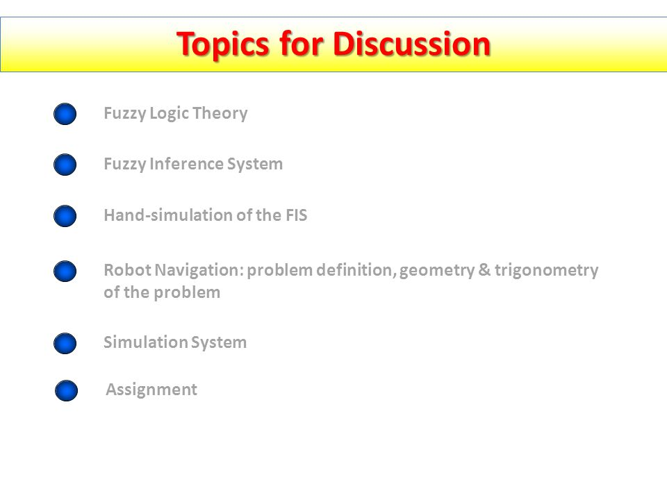 Topics for Discussion Fuzzy Logic Theory Fuzzy Inference System Hand-simulation of the FIS Robot Navigation: problem definition, geometry & trigonometry of the problem Simulation System Assignment