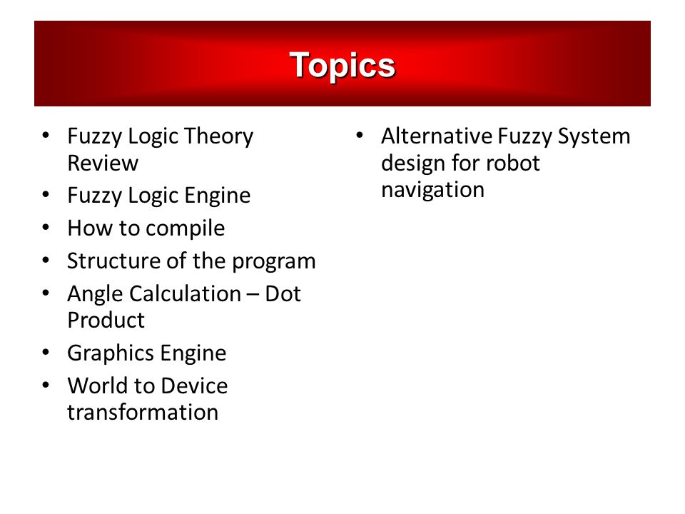 Topics Fuzzy Logic Theory Review Fuzzy Logic Engine How to compile Structure of the program Angle Calculation – Dot Product Graphics Engine World to D