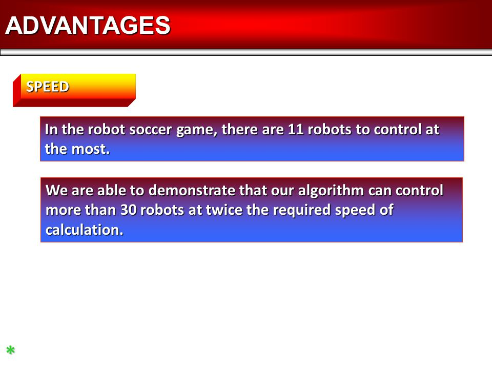 ADVANTAGES* In the robot soccer game, there are 11 robots to control at the most. SPEED We are able to demonstrate that our algorithm can control more