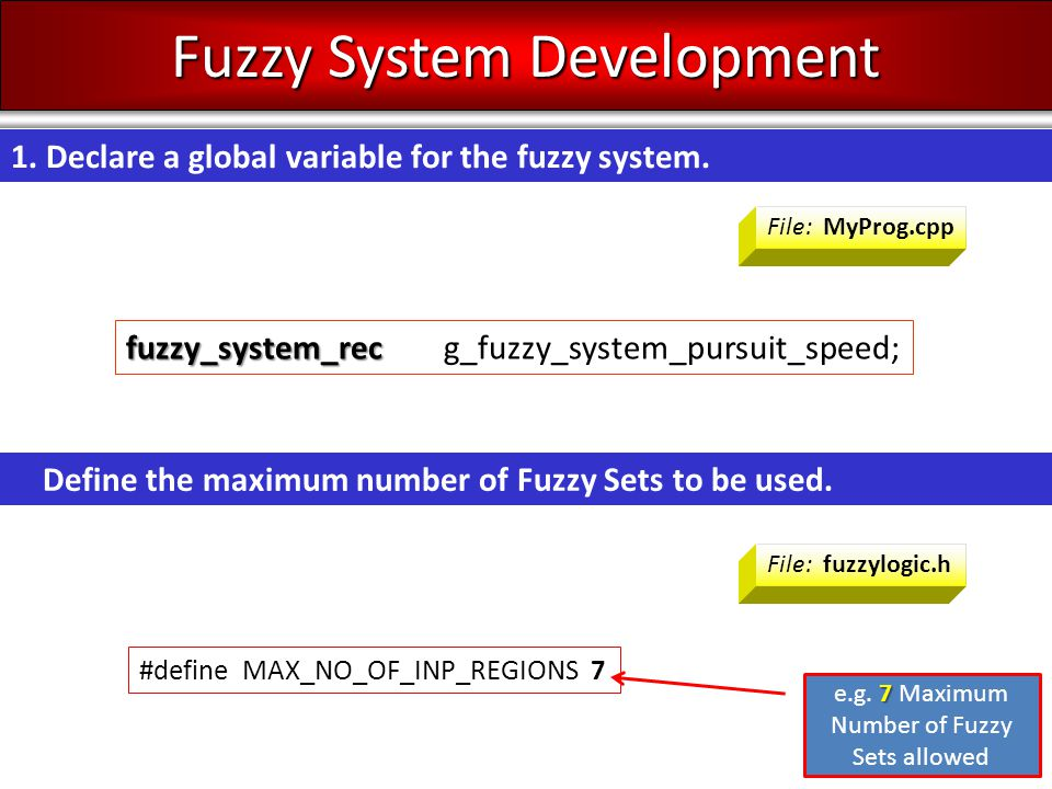 fuzzy_system_rec fuzzy_system_rec g_fuzzy_system_pursuit_speed; Fuzzy System Development File: MyProg.cpp 1. Declare a global variable for the fuzzy s