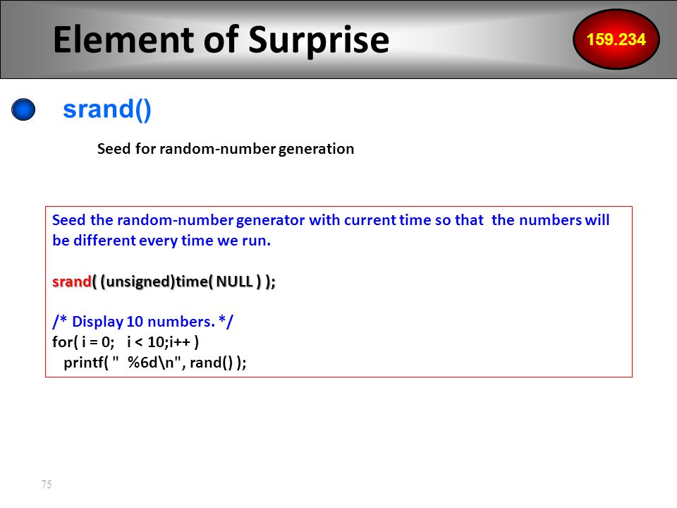 75 Element of Surprise srand() 159.234 Seed for random-number generation Seed the random-number generator with current time so that the numbers will be different every time we run.