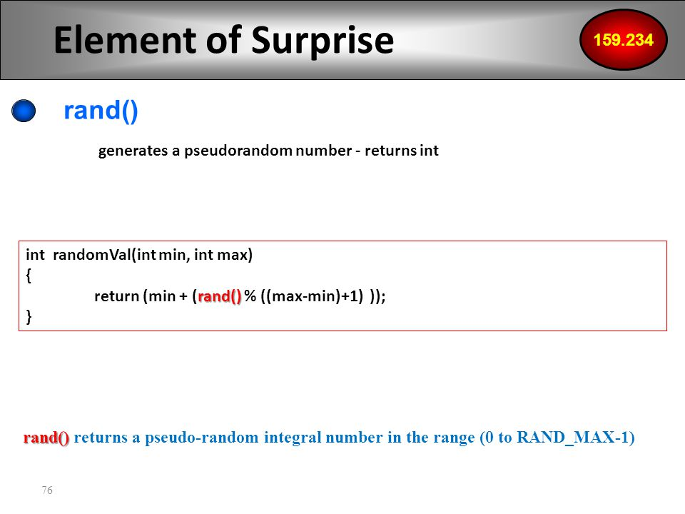 76 Element of Surprise rand() 159.234 generates a pseudorandom number - returns int int randomVal(int min, int max) { rand() return (min + (rand() % ((max-min)+1) )); } rand() rand() returns a pseudo-random integral number in the range (0 to RAND_MAX-1)