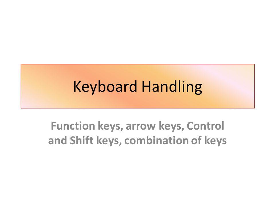 Keyboard Handling Function keys, arrow keys, Control and Shift keys, combination of keys