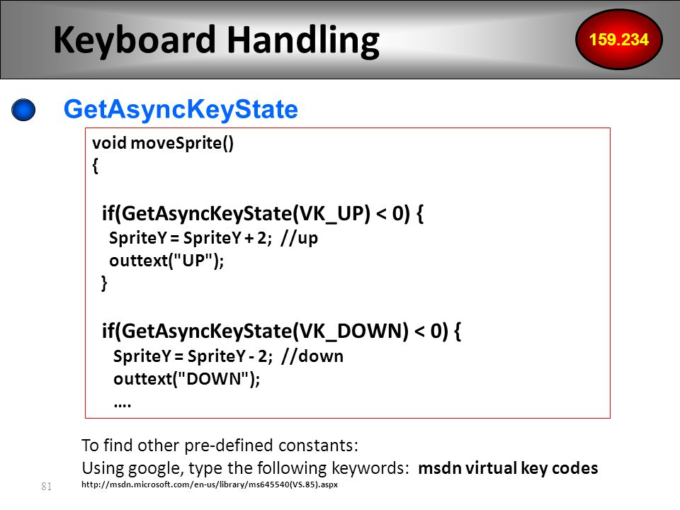 81 Keyboard Handling GetAsyncKeyState 159.234 void moveSprite() { if(GetAsyncKeyState(VK_UP) < 0) { SpriteY = SpriteY + 2; //up outtext( UP ); } if(GetAsyncKeyState(VK_DOWN) < 0) { SpriteY = SpriteY - 2; //down outtext( DOWN ); ….