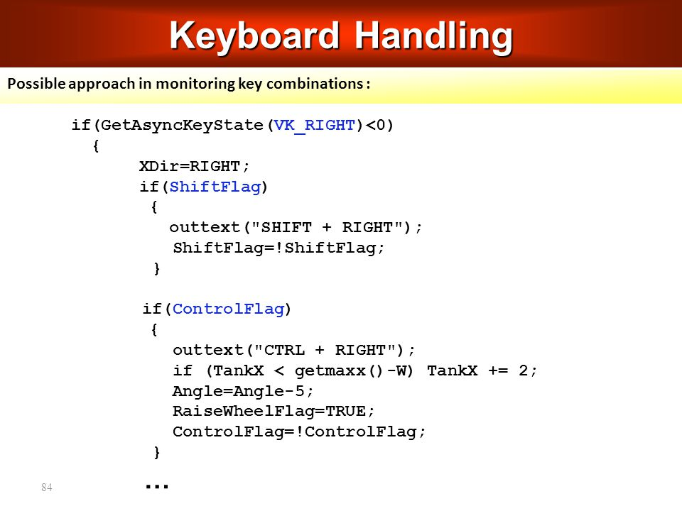 84 Keyboard Handling Possible approach in monitoring key combinations : if(GetAsyncKeyState(VK_RIGHT)<0) { XDir=RIGHT; if(ShiftFlag) { outtext( SHIFT + RIGHT ); ShiftFlag=!ShiftFlag; } if(ControlFlag) { outtext( CTRL + RIGHT ); if (TankX < getmaxx()-W) TankX += 2; Angle=Angle-5; RaiseWheelFlag=TRUE; ControlFlag=!ControlFlag; } …