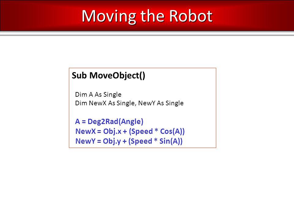 Sub MoveObject() Dim A As Single Dim NewX As Single, NewY As Single A = Deg2Rad(Angle) NewX = Obj.x + (Speed * Cos(A)) NewY = Obj.y + (Speed * Sin(A)) Moving the Robot