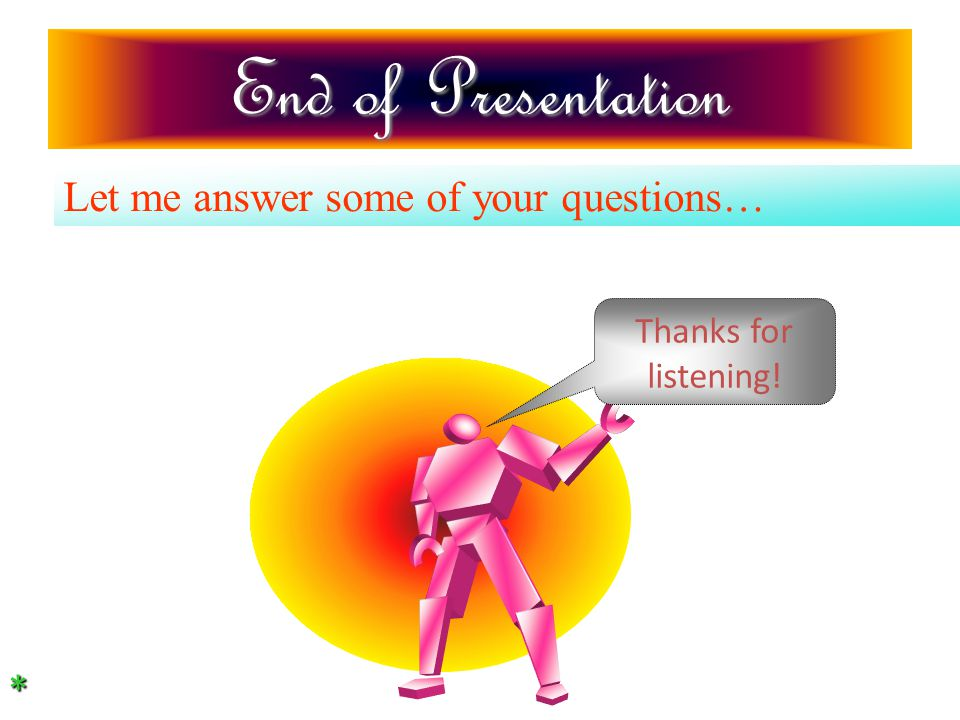 End of Presentation Let me answer some of your questions… Thanks for listening! *