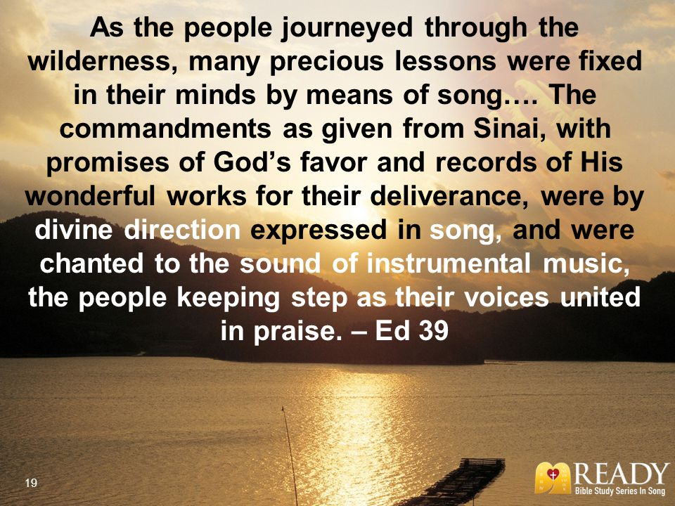 As the people journeyed through the wilderness, many precious lessons were fixed in their minds by means of song…. The commandments as given from Sina