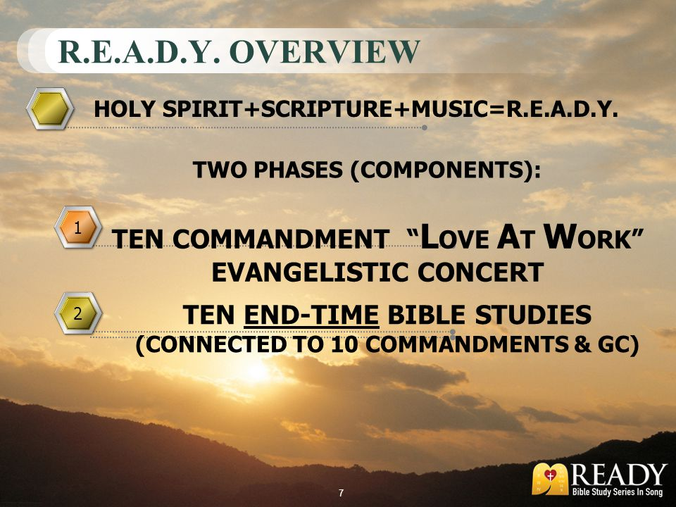 R.E.A.D.Y. OVERVIEW 1 1 2 2 HOLY SPIRIT+SCRIPTURE+MUSIC=R.E.A.D.Y. TEN COMMANDMENT L OVE A T W ORK EVANGELISTIC CONCERT TEN END-TIME BIBLE STUDIES (CO