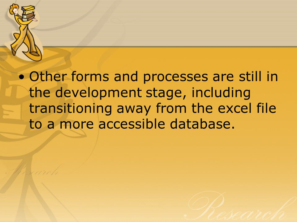 Other forms and processes are still in the development stage, including transitioning away from the excel file to a more accessible database.