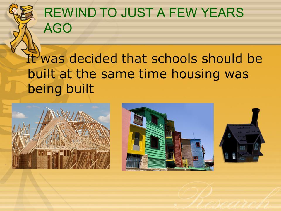 REWIND TO JUST A FEW YEARS AGO It was decided that schools should be built at the same time housing was being built