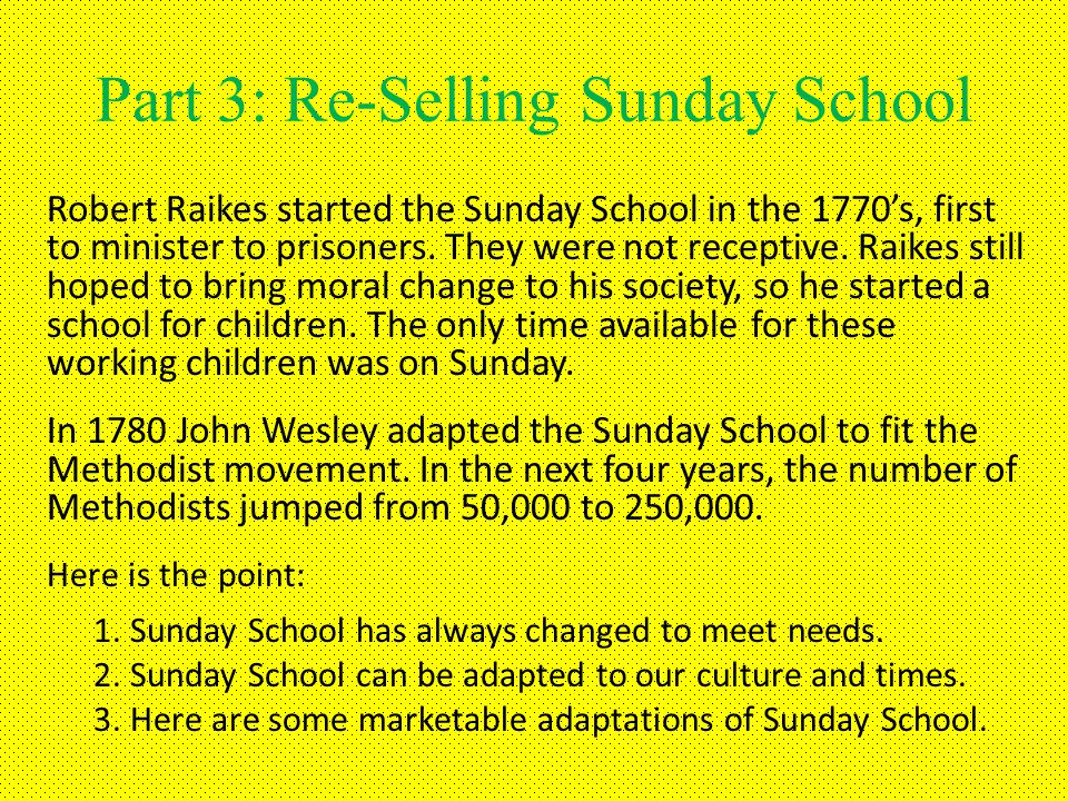 Part 3: Re-Selling Sunday School Robert Raikes started the Sunday School in the 1770s, first to minister to prisoners.
