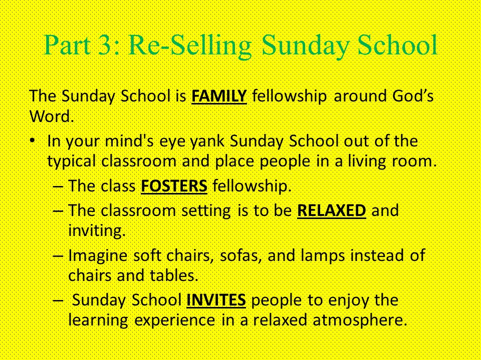 Part 3: Re-Selling Sunday School The Sunday School is FAMILY fellowship around Gods Word.