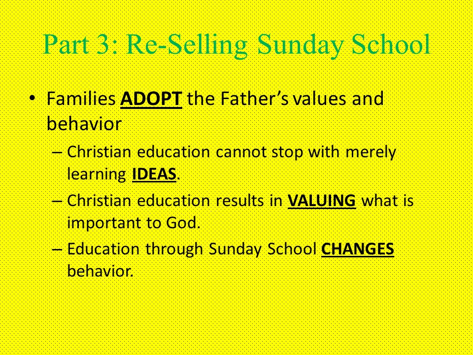 Part 3: Re-Selling Sunday School Families ADOPT the Fathers values and behavior – Christian education cannot stop with merely learning IDEAS.