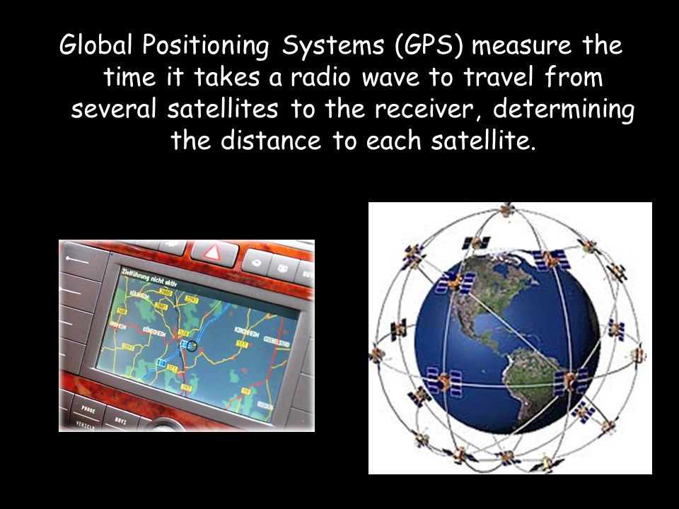 Global Positioning Systems (GPS) measure the time it takes a radio wave to travel from several satellites to the receiver, determining the distance to