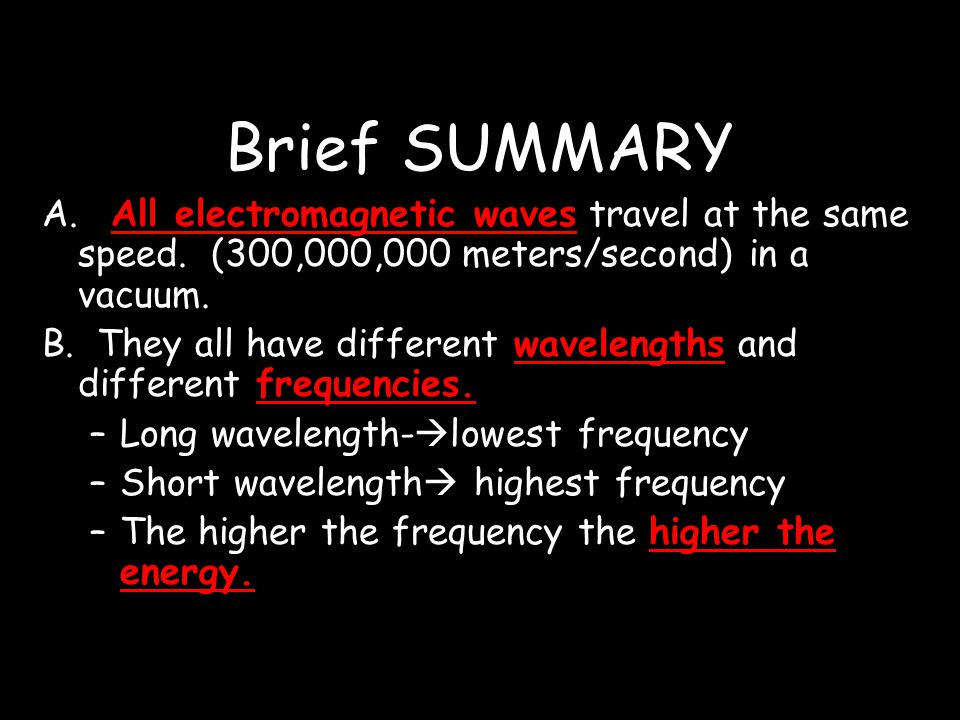 Brief SUMMARY A. All electromagnetic waves travel at the same speed. (300,000,000 meters/second) in a vacuum. B. They all have different wavelengths a