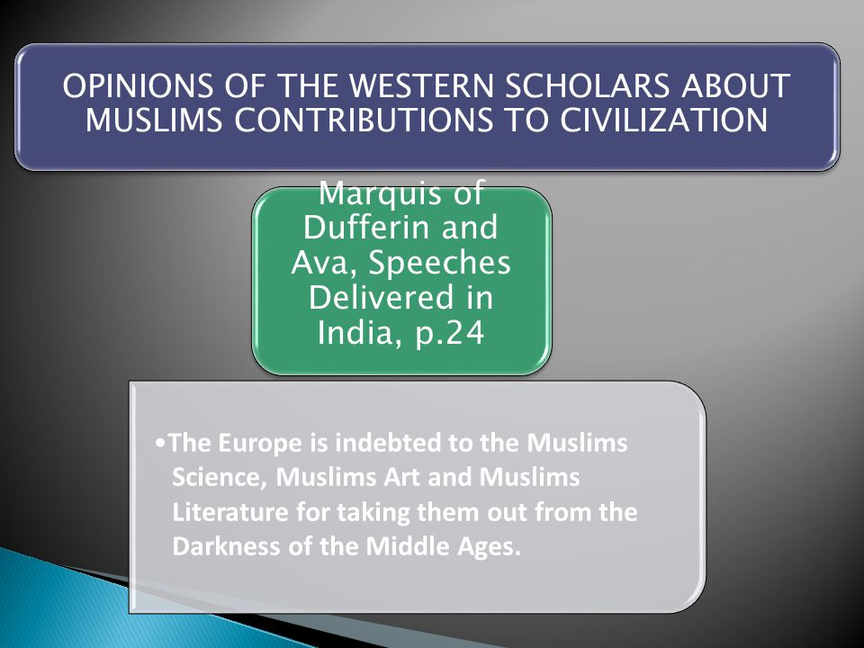 Marquis of Dufferin and Ava, Speeches Delivered in India, p.24 The Europe is indebted to the Muslims Science, Muslims Art and Muslims Literature for t